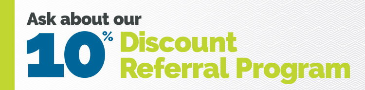 Ask about our 10% Referral Discount Program